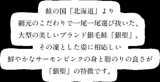 鮭の国「北海道」より網元のこだわりで一尾一尾選び抜いた、大型の美しいブランド銀毛鮭「銀聖」。その凜とした姿に相応しい鮮やかなサーモンピンクの身と脂のりの良さが「銀聖」の特徴です。
