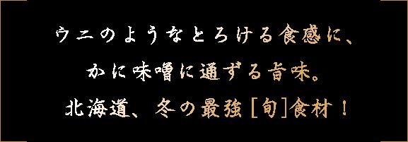 ウニのようなとろける食感に、かに味噌に通ずる旨味。北海道、冬の最強 [旬]食材!