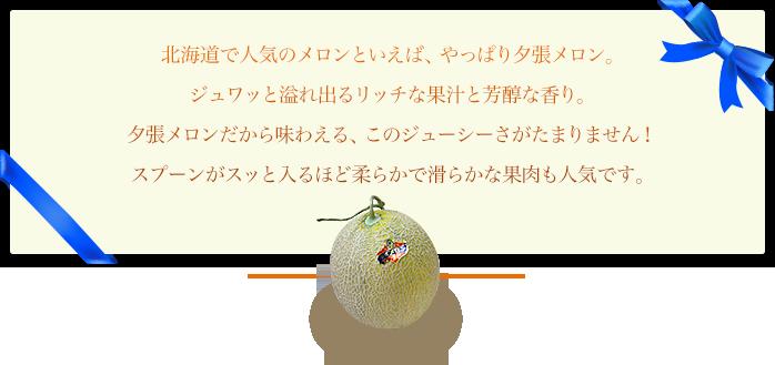 北海道で人気のメロンといえば、やっぱり夕張メロンです。ジュワッと溢れ出るリッチな果汁と芳醇な香り。夕張メロンだから味わえる、このジューシーさがたまりません!スプーンがスッと入るほど柔らかで滑らかな果肉も人気です。