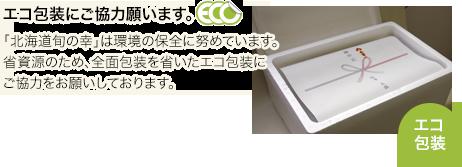 「北海道旬の幸」は環境の保全に努めています。省資源のため、全面包装を省いたエコ包装にご協力をお願いしております。
